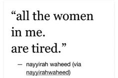 All the women in me. Are tired.