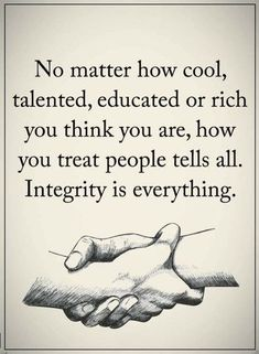 Integrity Quotes, No matter how cool, talented, educated or rich you think you are, how you treat people tells all. Integrity is everything. Wisdom Quotes, True Quotes, Great Quotes, Quotes To Live By, Motivational Quotes, Inspirational Quotes, Inspire Quotes, Quotable Quotes, Quotes Quotes