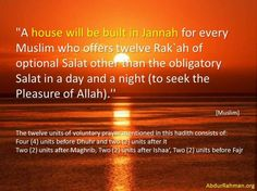 A house will be built in Janna for every muslim if he prays all the twelve rakaats of sunnah. (2 rakaat before Fajr, 4 rakaat before Dhur and 2 after, 2 after Maghrib and 2 after Isha)