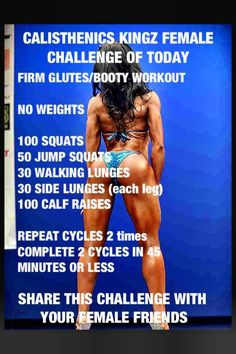 CALISTHENICS KINGZ FEMALE CHALLENGE OF TODAY    FIRM GLUTES/BOOTY WORKOUT    NO WEIGHTS    100 SQUATS  50 JUMP SQUATS  30 WALKING LUNGES  30 SIDE LUNGES (each leg)  100 CALF RAISES   REPEAT CYCLE 2 times  COMPLETE BOTH CYCLES IN 45 minutes or LESS    SHARE THIS CHALLENGE WITH ALL FEMALE FRIENDS
