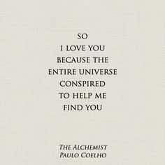 """""""I love you because the entire universe conspired to help me find you."""" Quote from The Alchemist by Paulo Coelho. Now Quotes, Great Quotes, Quotes To Live By, Life Quotes, Inspirational Quotes, Change Quotes, Attitude Quotes, Movie Quotes, I Found You"""