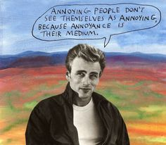 Annoying people don't see themselves as annoying, because annoyance is their medium. – Michael Lipsey