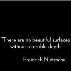 """""""There are no beautiful surfaces without a terrible depth."""" - Fredrich Nietzsche"""
