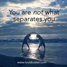 You are not what separates you. Dr. Louis Koster. http://www.louiskoster.com/free-ebook