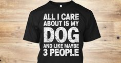 All I Care About Is My Dog And Like Maybe 3 People T-Shirt Perfect gift for Dog Lovers! Dogs Are Friends TIP: If you buy 2 or more (hint: make a gift for someone or team up) you'll save quite a lot on shipping. This item is NOT available in stores.  Click BUY NOW To Order Yours!  Trouble Ordering? Emailsupport@teespring.com or call 1-855-833-7774.