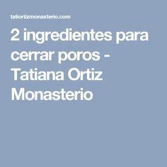 2 ingredientes para cerrar poros - Tatiana Ortiz Monasterio