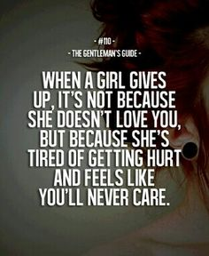 .when a girl gives up, it's not because  she doesn't love you, but because she's tired of getting hurt and feels like you'll never care