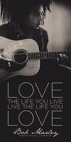 Love the life you live....Bob Marley