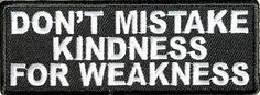DON'T MISTAKE MY KINDNESS FOR WEAKNESS Motorcycle NEW Biker Vest Patch! PAT-3054 heygidday http://www.amazon.com/dp/B00GFP73A4/ref=cm_sw_r_pi_dp_5yYMtb1VP0NMXVEH