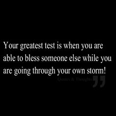 Your greatest test is when you are able to bless someone else while you are going through your own storm!
