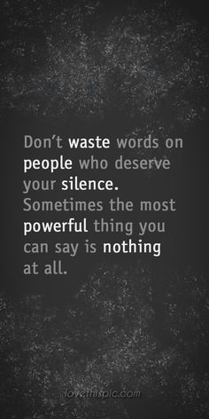 Don't wast words on people who deserve your silence. Sometimes the most powerful thing you can say is nothing at all. -Anonymous Previous Pinner: