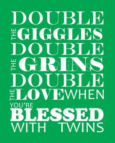 Double the Giggles, Double the Grins, Double the Love when you're blessed with Twins!