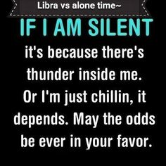 I'm not a libra but this is my mind just depends on which moment you catch me in
