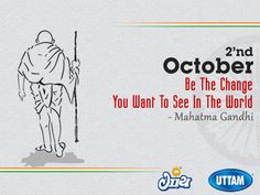 Be The Change You Want TO See In World                             -Mahatma Gandhi Happy Gandhi Jayanti!