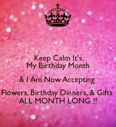 KEEP CALM ITS MY BIRTHDAY MONTH NOW ACCEPTING PRESENTS ALL