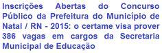 A Prefeitura Municipal de Natal / RN, faz saber da abertura de Concurso Público para provimento de 386 vagas em cargos na área Educacional: Educador Infantil e Professor - várias especialidades do quadro de funcionários da Secretaria Municipal de Educação deste Estado. A escolaridade exigida aos empregos é em Nível Superior, e somente ao cargo de Educador Infantil em Magistério. Os salários oferecidos são de R$ 1.815,72 (Professor - todas as áreas) e de R$ 2.006,75 (Educador Infantil).