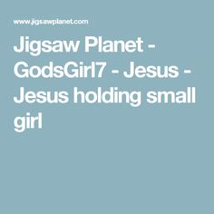 Jigsaw Planet - GodsGirl7 - Jesus - Jesus holding small girl