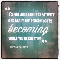 it's not just about creativity, it is about the person you're becoming while you're creating