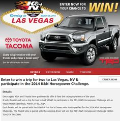 he 2014 K & N Horsepower Challenge is live. Sign up for a change to WIN a new Toyota Tacoma and a trip to Las Vegas!!! #toyota   #toyotatacoma   #knfilters   #sweepstakes   #horsepowerchallenge    Click on link below to enter the sweepstakes. Don't miss out!!!! http://www.knfilters.com/register/kn_hp_cs.aspx#!/