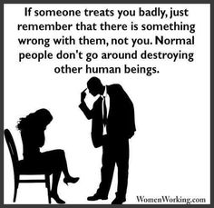 If someone treats you badly, remember that there is something wrong with them, not you. Normal (healthy) people don't go around destroying other human beings