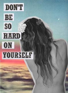 don't be hard on yourself.
