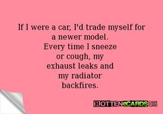 If I were a car, I'd trade myself for a newer model.  Every time I sneeze  or cough, my  exhaust leaks and  my radiator  backfires.