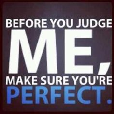 Before you judge me (or try to tell me how to raise my children), make sure you're perfect.
