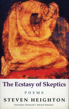 The Ecstasy of Skeptics: In The Ecstasy of Skeptics Steven Heighton searches for the heart's true centre somewhere between the polarized spheres of order and anarchy, of logic and the erotic, of Apollo and Dionysus.
