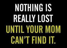 Nothing is really lost until your mom can't find it..