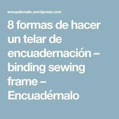8 formas de hacer un telar de encuadernación – binding sewing frame – Encuadérnalo