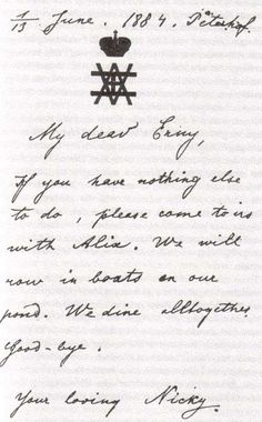 romanovrussiatoday:  Nicholas II to Ernst Ludwig of Hesse, hinting that he should bring his 12 year old sister Alix along on a boating trip at Peterhof. They were in Russia for a wedding. Poor Nicholas would wait ten years after several refusals of marriage by Alix, who - though also in love with Nicholas - initially refused to convert from Lutheranism to Russian Orthodoxy. Ironically she was only swayed by the Kaiser and later became devoutly Orthodox.