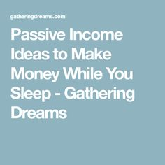 Passive Income Ideas to Make Money While You Sleep - Gathering Dreams