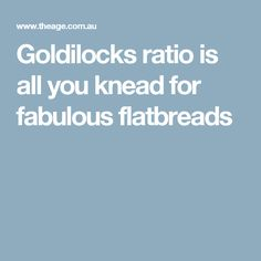 Goldilocks ratio is all you knead for fabulous flatbreads