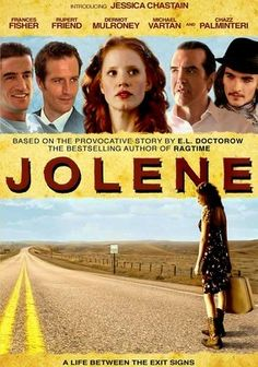 Jolene (2008) Based on a short story by celebrated novelist E.L. Doctorow, this character study tracks the itinerant exploits of the titular character (Jessica Chastain) as she sets off on an aimless, decade-long journey filled with romance, heartbreak, tumult and inspiration. Boasting an all-star cast -- including Dermot Mulroney, Michael Vartan and Chazz Palminteri -- this indie effort is helmed by director Dan Ireland.