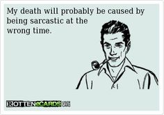 When is there a *wrong* time for sarcasm???