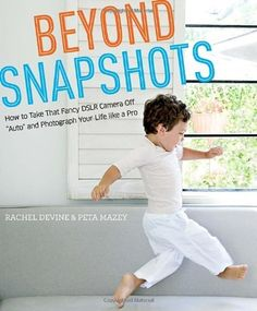 """Beyond Snapshots: How to Take That Fancy DSLR Camera Off """"Auto"""" and Photograph Your Life like a Pro by Rachel Devine, http://www.amazon.com/dp/0817435808/ref=cm_sw_r_pi_dp_WSWzqb135EAG0"""