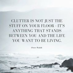 Clutter is not just the stuff on your floor. It's anything that stands between you and the life you want to be living.