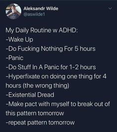 My Daily Routine w ADHD: -Wake Up -Do Fucking Nothing For 5 hours -Panic -Do Stuff In A Panic for hours -Hyperfixate on doing one thing for 4 hours (the wrong thing) -Existential Dread -Make pact with myself to break out of this pattern tomorrow -repea Adhd Brain, Adhd And Autism, Adult Adhd, Mental Disorders, I Can Relate, Anxiety, Funny Quotes, At Least, Blog
