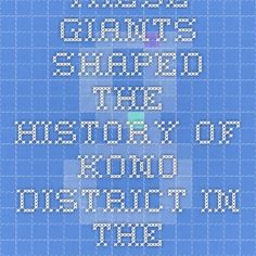 These giants shaped the history of Kono District. In the process, change our nation for the good.