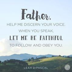 """""""Dear God, help me discern Your voice. Give me an attitude of anticipation to wake up every morning and say, """"Speak, Lord, your servant is listening."""" And when You speak, let me be faithful to follow and obey You. In Jesus' Name, Amen."""" - Leah DiPascal 