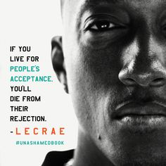 Unashamed - If you live for people's acceptance, you'll die from their rejection.