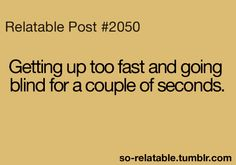 This happens to me all the time and I don't even get up fast sooo
