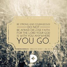 """Joshua 1:9 says, """"Have I not told you? Be strong and have strength of heart! Do not be afraid or lose faith. For the Lord your God is with you anywhere you go."""" www.danielplan.com"""
