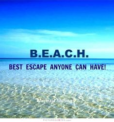 B.E.A.C.H. Best escape anyone can have. Picture Quotes.
