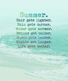 SUMMER. Hair gets lighter. (No my turned a chocolate brown) Skin gets darker. (Not if ur albino. It turns tomato) Water gets warmer. (Have u been in lake Michigan?)  Drinks  colder. (No. Ice melts faster) Music gets louder. (Yeah) Nights gets longer. (Not true. Sunsets later) LIFE GETS BETTER! (Umm...when? I still have curfew and work more...)