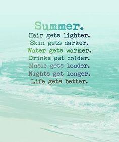 SUMMER. Hair gets lighter. Skin gets darker. Water gets warmer. Drinks gets colder. Music gets louder. Nights gets longer. LIFE GETS BETTER!