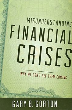 Misunderstanding Financial Crises: Why We Don't See Them Coming by Gary B. Gorton