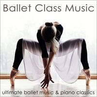Ballet Class Music – Ultimate Ballet Music & Piano Classics for Dance Lessons, Ballet Barre, Modern Ballet & Coreography by Ballet Dance Jazz J. Company