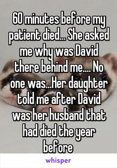 60 minutes before my patient died... She asked me why was David there behind me.... No one was...Her daughter told me after David was her husband that had died the year before