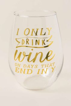The Only Drink Wine On Days That End In Y Stemless Wine Glass is a stemless wine glass that would make the perfect addition to your next wine night! Wine Glass Sayings, Wine Glass Crafts, Wine Quotes, Cute Wine Glasses, Stemless Wine Glasses, Wine Tumblers, Champagne Glasses, Shot Glasses, Decorated Wine Glasses